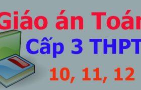 Download trọn bộ giáo án Toán cấp 3 các lớp 10, 11, 12
